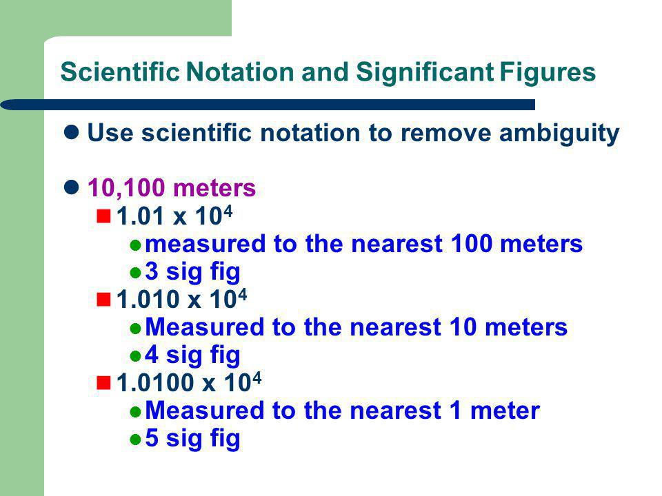 Scientific Notation and Significant Figures Use scientific notation to remove ambiguity 10,100 meters 1.01 x 10 4 measured to the nearest 100 meters 3 sig fig 1.010 x 10 4 Measured to the nearest 10 meters 4 sig fig 1.0100 x 10 4 Measured to the nearest 1 meter 5 sig fig