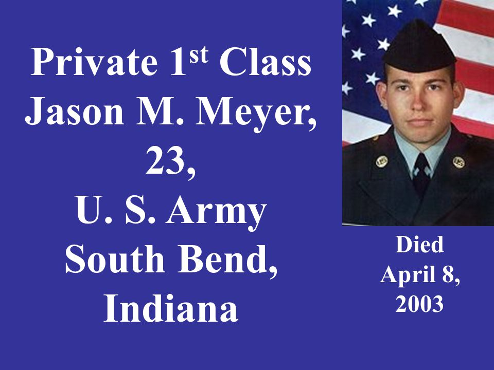 Private 1 st Class Jason M. Meyer, 23, U. S. Army South Bend, Indiana Died April 8, 2003