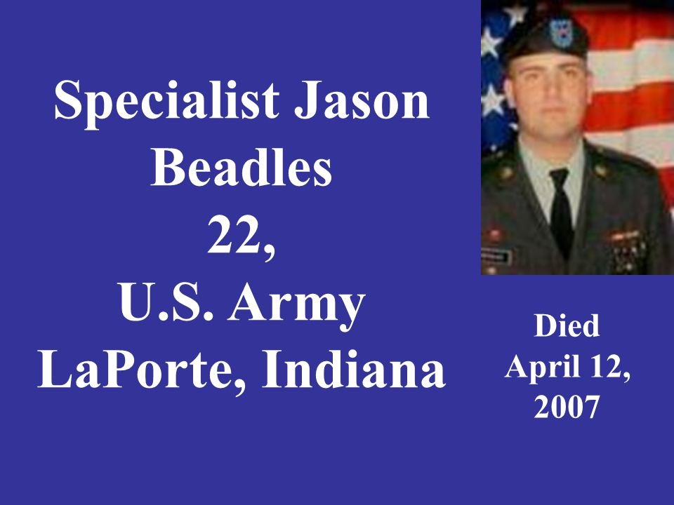 Specialist Jason Beadles 22, U.S. Army LaPorte, Indiana Died April 12, 2007