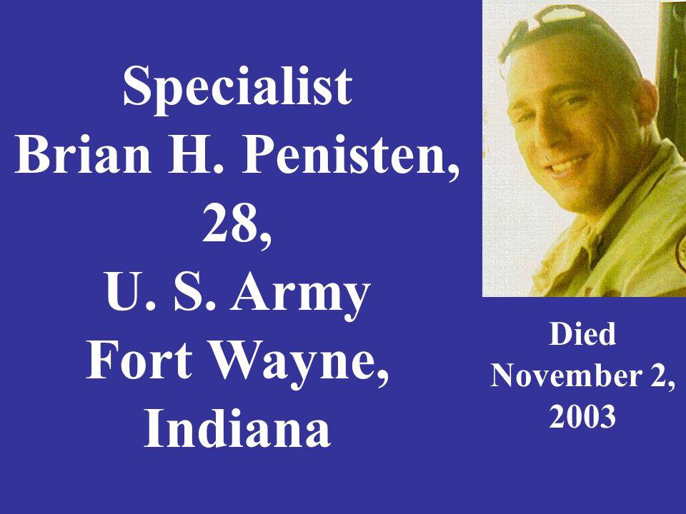 Specialist Brian H. Penisten, 28, U. S. Army Fort Wayne, Indiana Died November 2, 2003