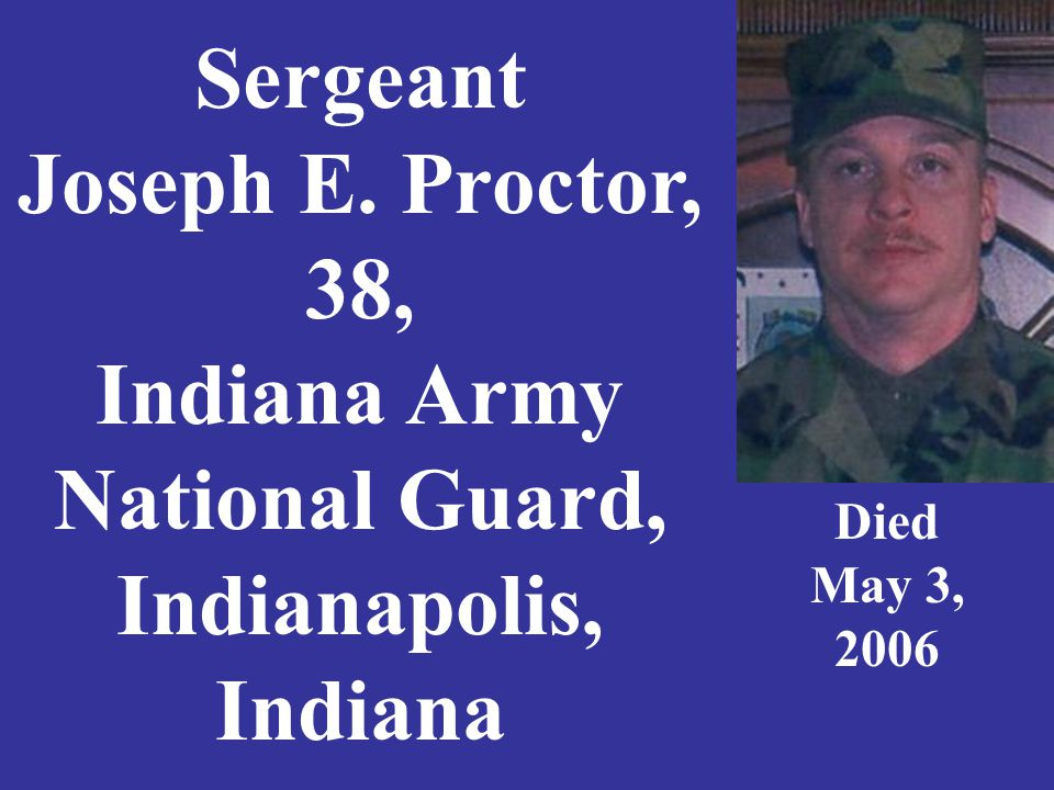 Sergeant Joseph E. Proctor, 38, Indiana Army National Guard, Indianapolis, Indiana Died May 3, 2006