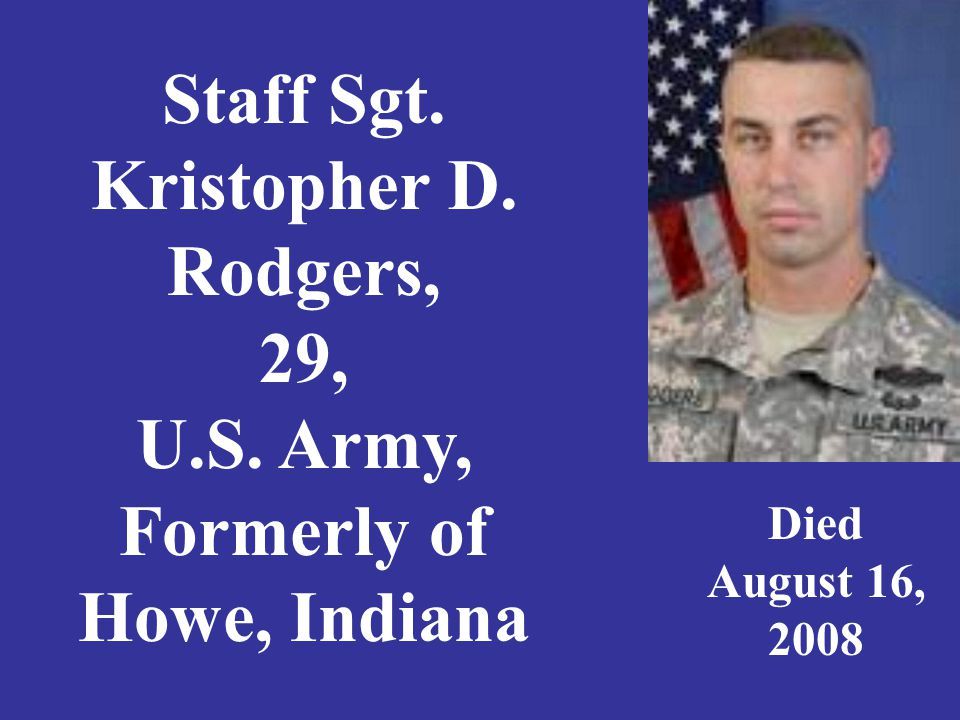 Staff Sgt. Kristopher D. Rodgers, 29, U.S. Army, Formerly of Howe, Indiana Died August 16, 2008