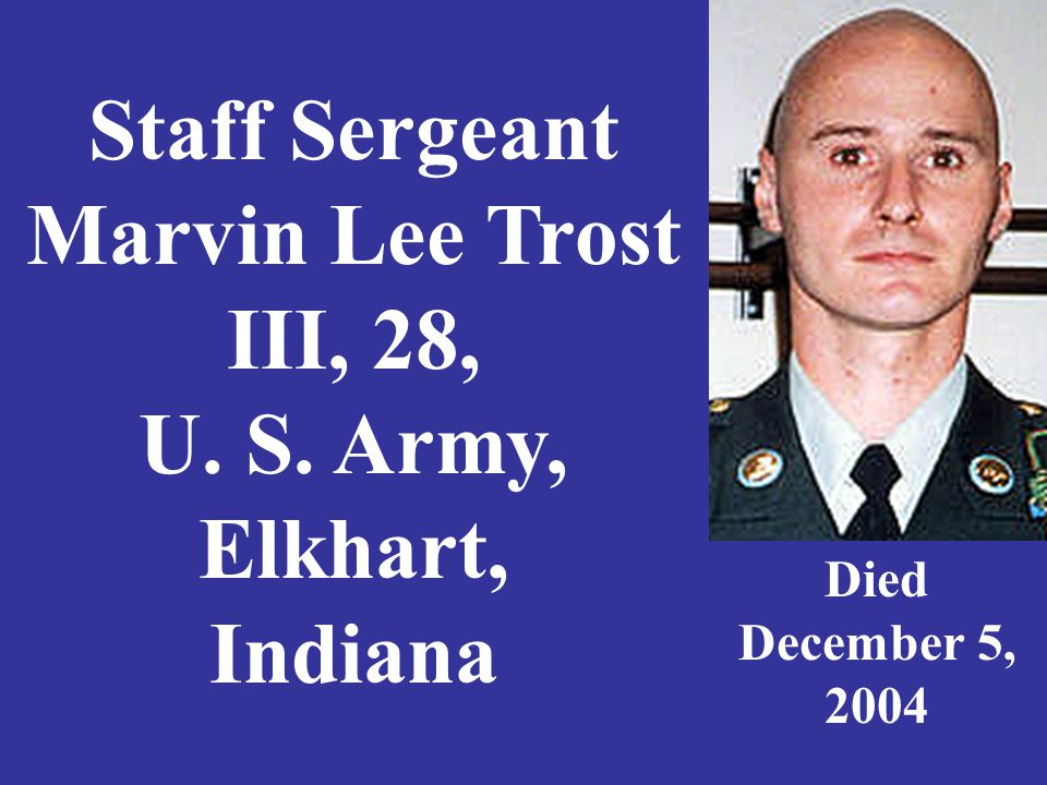 Staff Sergeant Marvin Lee Trost III, 28, U. S. Army, Elkhart, Indiana Died December 5, 2004