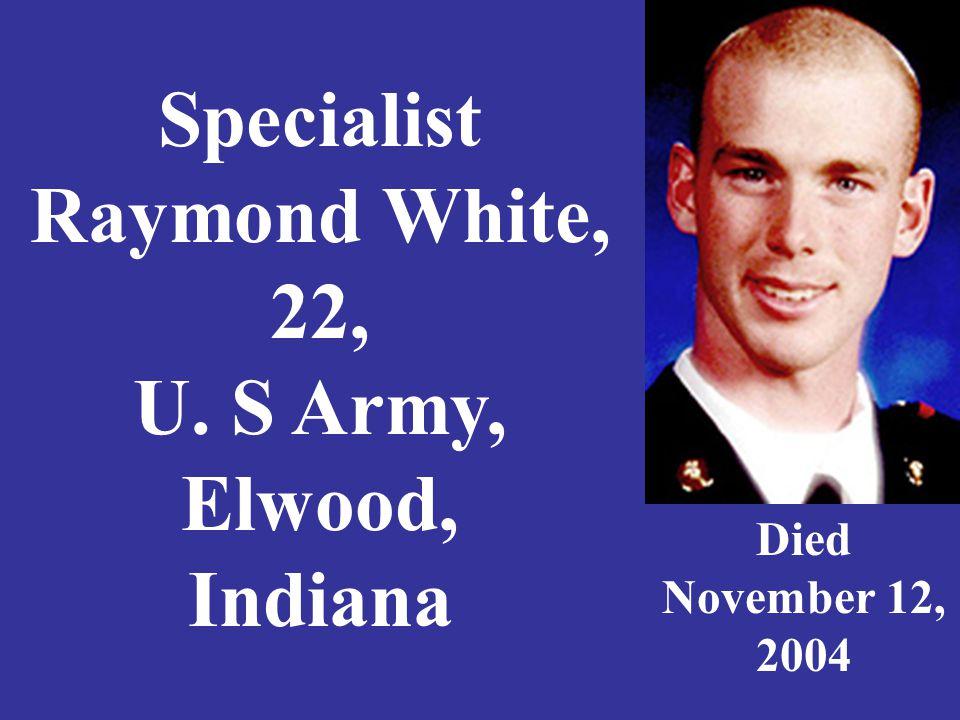 Specialist Raymond White, 22, U. S Army, Elwood, Indiana Died November 12, 2004