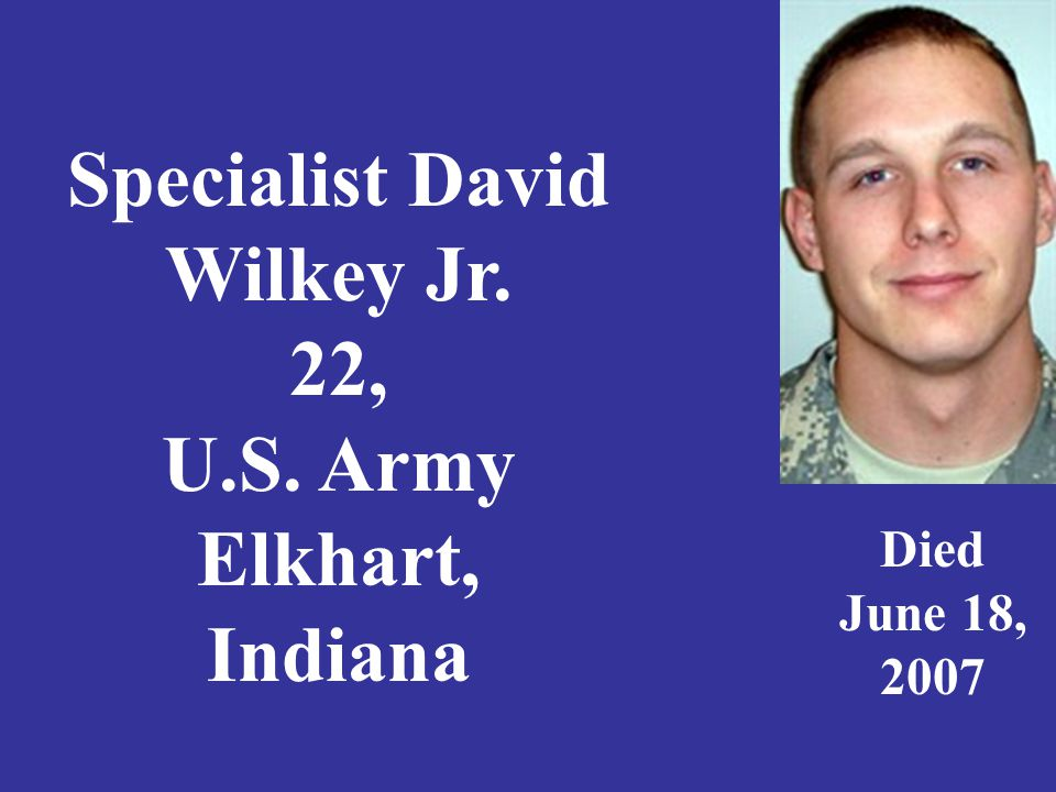 Specialist David Wilkey Jr. 22, U.S. Army Elkhart, Indiana Died June 18, 2007