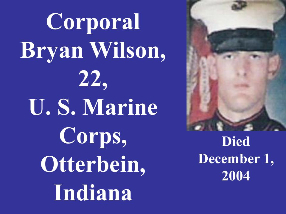 Corporal Bryan Wilson, 22, U. S. Marine Corps, Otterbein, Indiana Died December 1, 2004