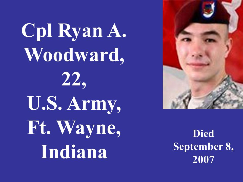 Cpl Ryan A. Woodward, 22, U.S. Army, Ft. Wayne, Indiana Died September 8, 2007