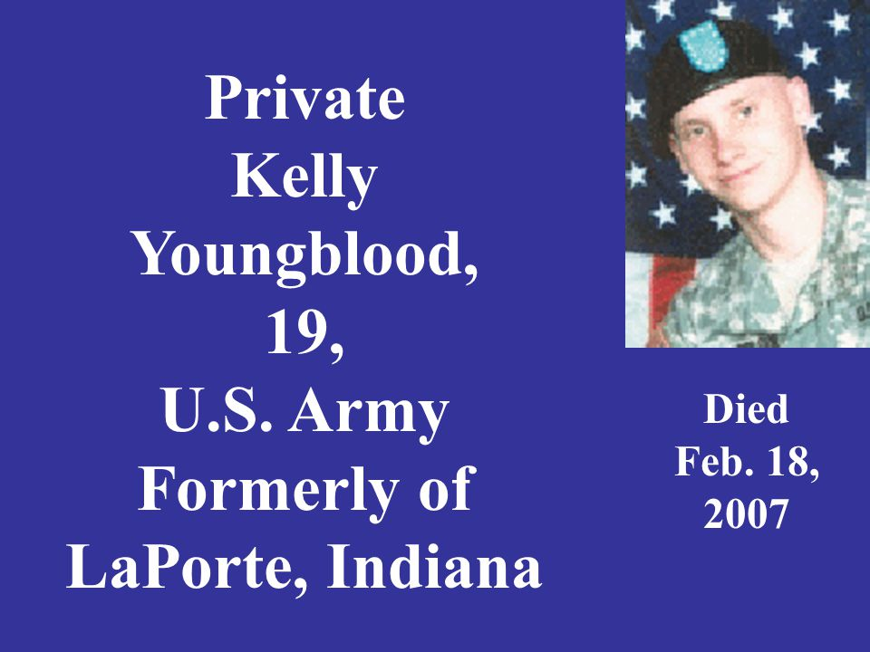 Private Kelly Youngblood, 19, U.S. Army Formerly of LaPorte, Indiana Died Feb. 18, 2007