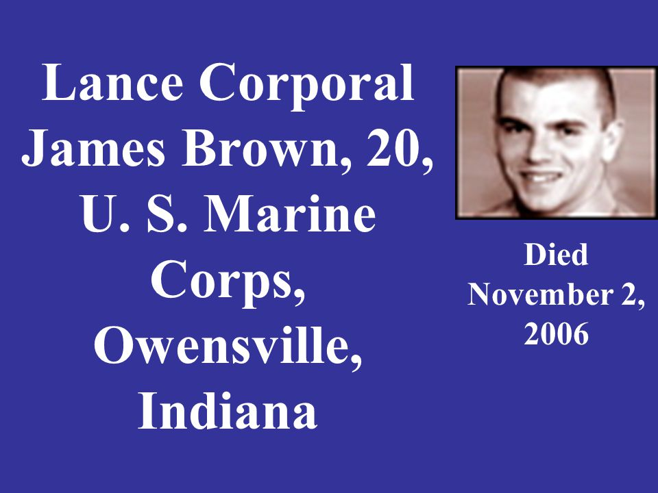 Lance Corporal James Brown, 20, U. S. Marine Corps, Owensville, Indiana Died November 2, 2006