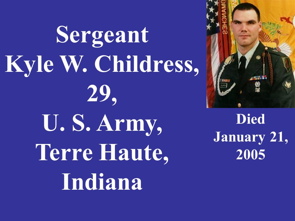 Sergeant Kyle W. Childress, 29, U. S. Army, Terre Haute, Indiana Died January 21, 2005