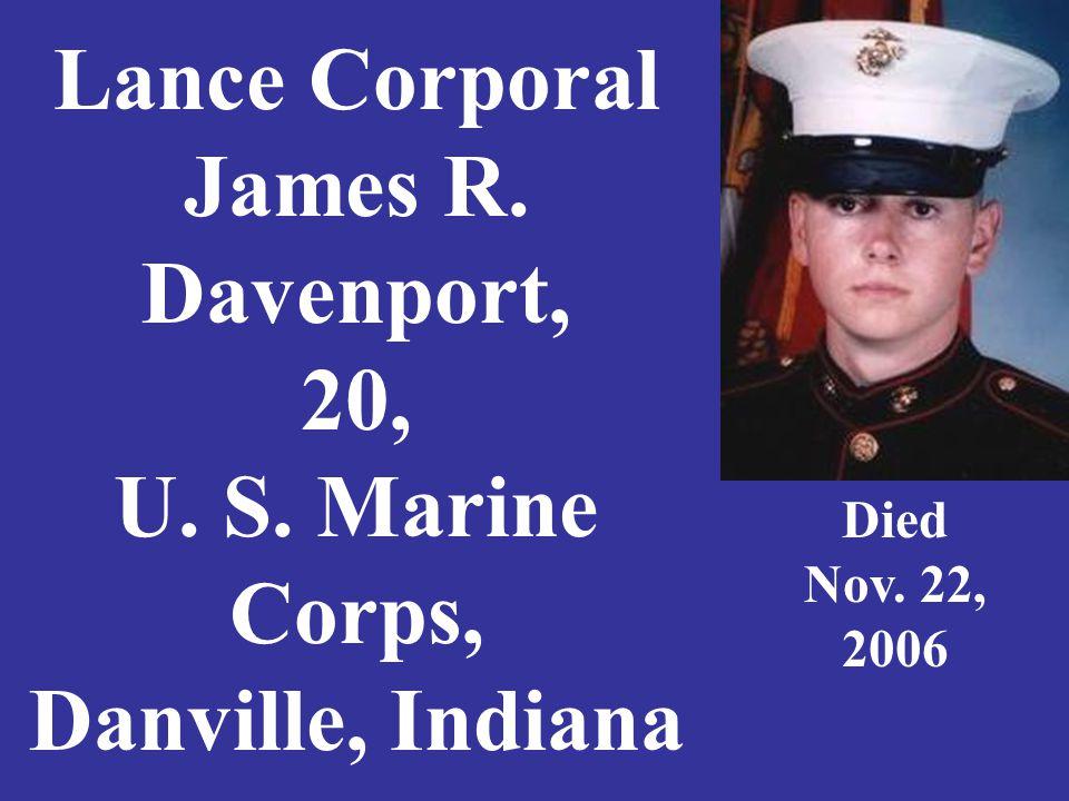 Lance Corporal James R. Davenport, 20, U. S. Marine Corps, Danville, Indiana Died Nov. 22, 2006