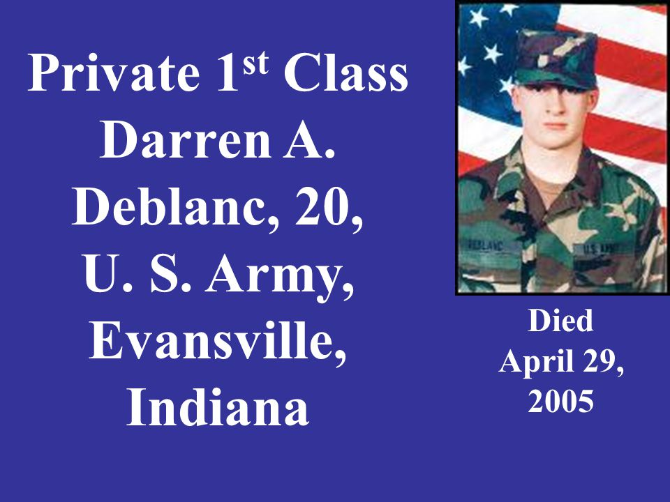Private 1 st Class Darren A. Deblanc, 20, U. S. Army, Evansville, Indiana Died April 29, 2005