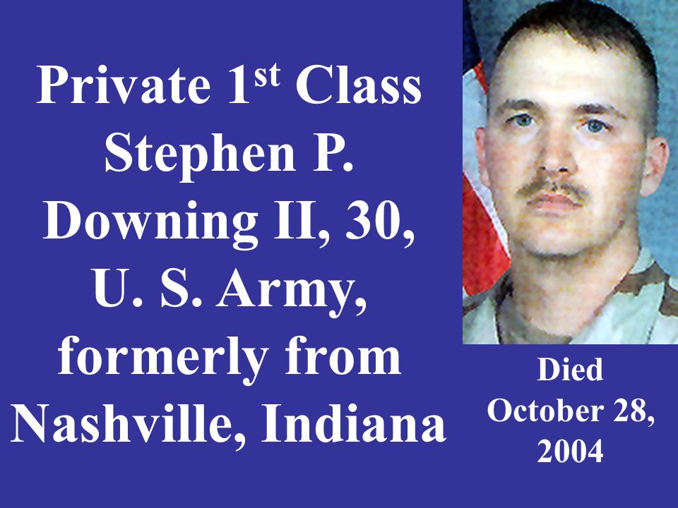 Private 1 st Class Stephen P. Downing II, 30, U. S. Army, formerly from Nashville, Indiana Died October 28, 2004