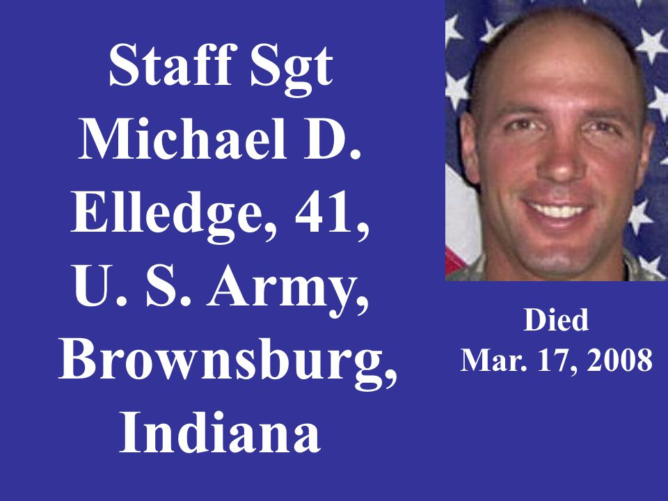 Staff Sgt Michael D. Elledge, 41, U. S. Army, Brownsburg, Indiana Died Mar. 17, 2008