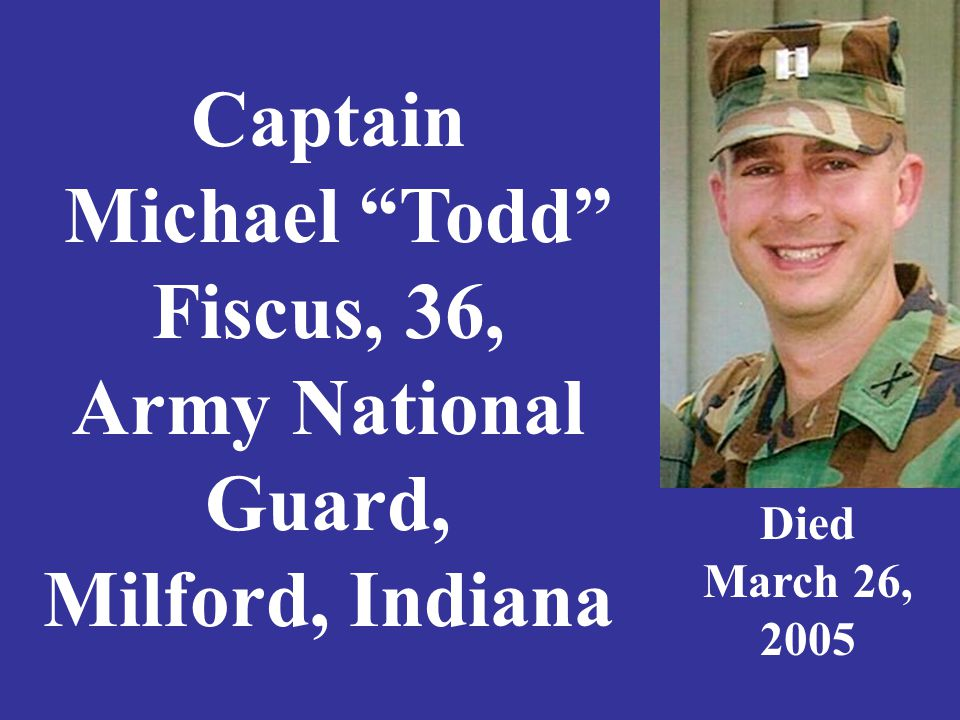 Captain Michael Todd Fiscus, 36, Army National Guard, Milford, Indiana Died March 26, 2005