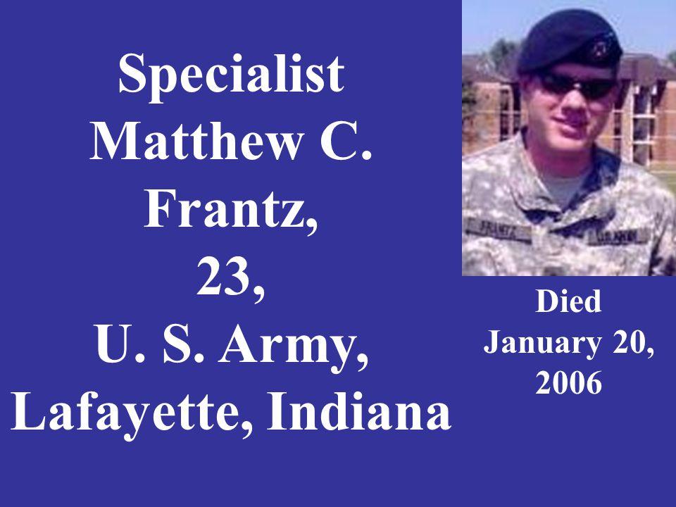 Specialist Matthew C. Frantz, 23, U. S. Army, Lafayette, Indiana Died January 20, 2006