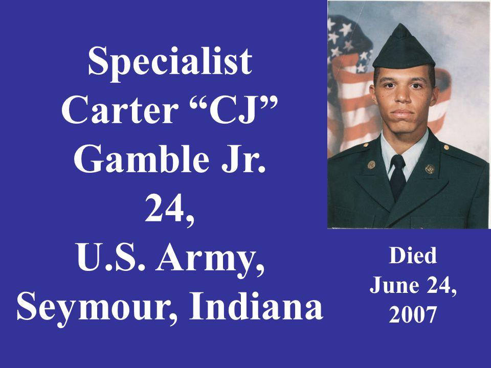 "Specialist Carter ""CJ"" Gamble Jr. 24, U.S. Army, Seymour, Indiana Died June 24, 2007"