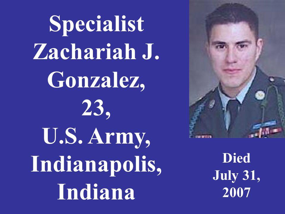 Specialist Zachariah J. Gonzalez, 23, U.S. Army, Indianapolis, Indiana Died July 31, 2007
