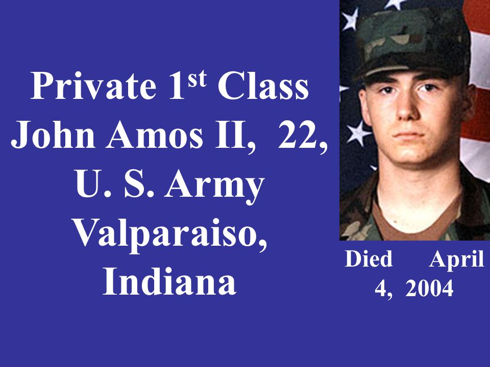 Private 1 st Class John Amos II, 22, U. S. Army Valparaiso, Indiana Died April 4, 2004