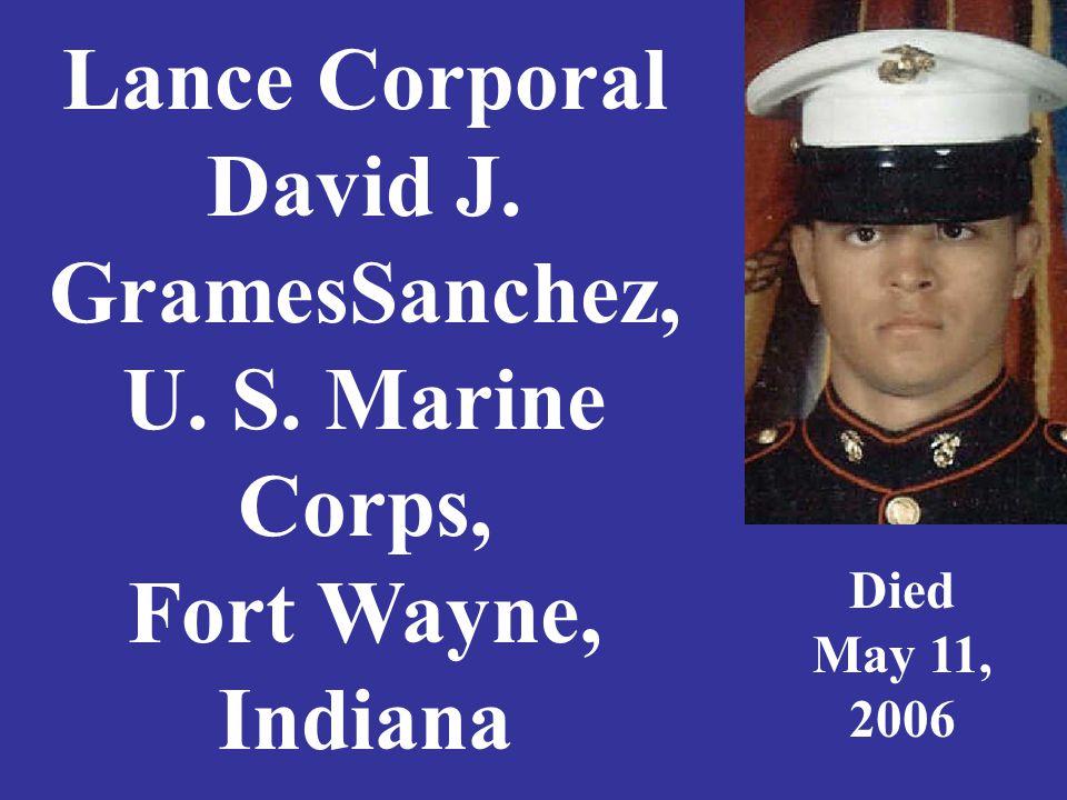 Lance Corporal David J. GramesSanchez, U. S. Marine Corps, Fort Wayne, Indiana Died May 11, 2006