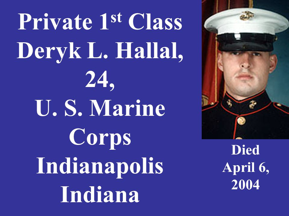 Private 1 st Class Deryk L. Hallal, 24, U. S. Marine Corps Indianapolis Indiana Died April 6, 2004