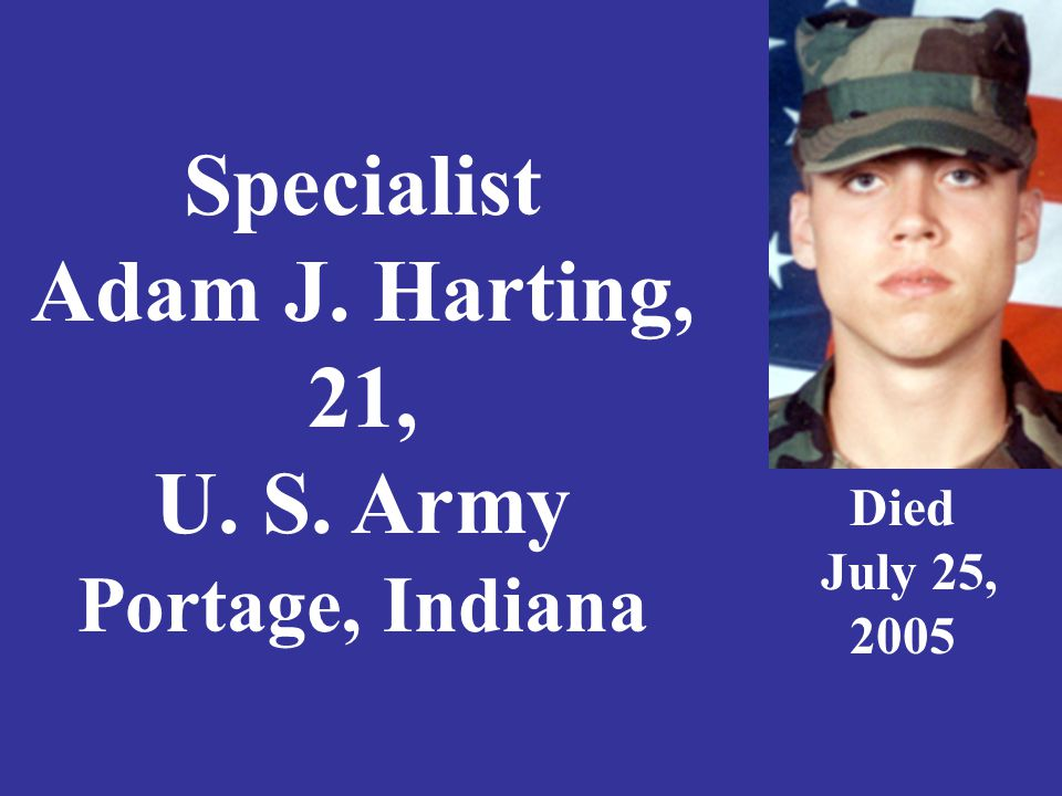 Specialist Adam J. Harting, 21, U. S. Army Portage, Indiana Died July 25, 2005