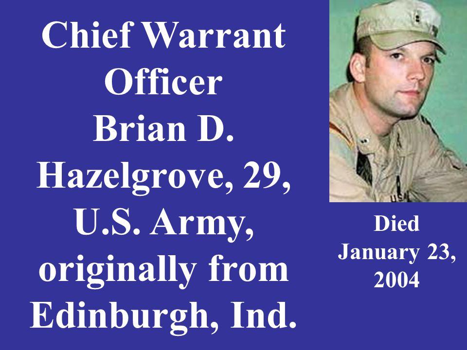 Chief Warrant Officer Brian D. Hazelgrove, 29, U.S. Army, originally from Edinburgh, Ind. Died January 23, 2004