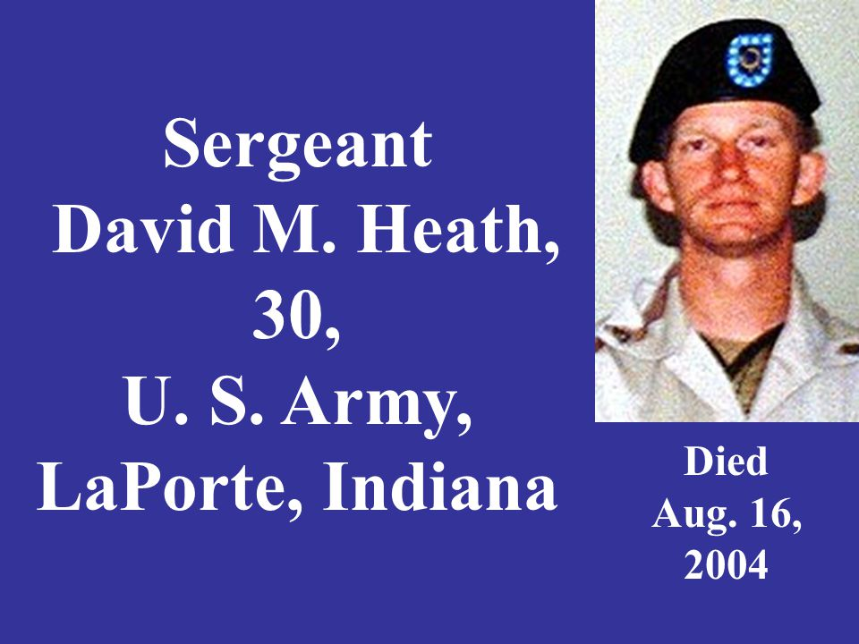 Sergeant David M. Heath, 30, U. S. Army, LaPorte, Indiana Died Aug. 16, 2004