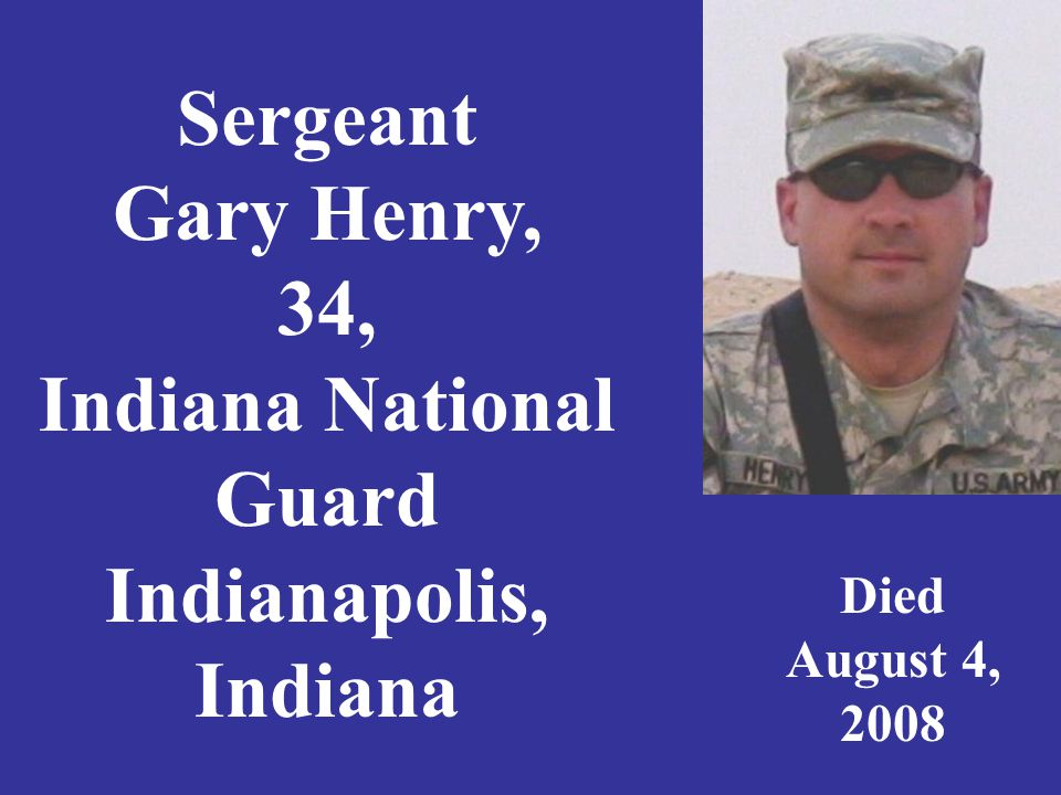 Sergeant Gary Henry, 34, Indiana National Guard Indianapolis, Indiana Died August 4, 2008