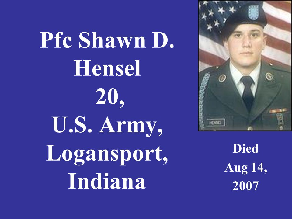 Pfc Shawn D. Hensel 20, U.S. Army, Logansport, Indiana Died Aug 14, 2007