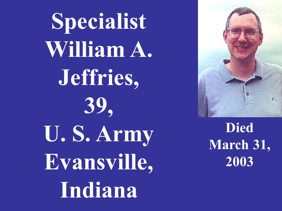 Specialist William A. Jeffries, 39, U. S. Army Evansville, Indiana Died March 31, 2003