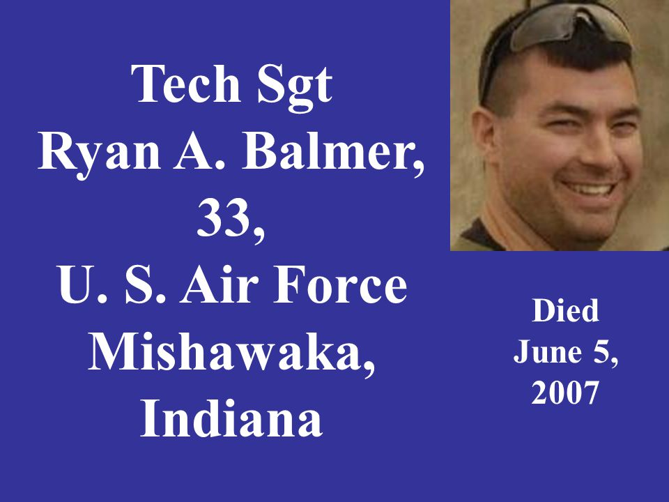 Tech Sgt Ryan A. Balmer, 33, U. S. Air Force Mishawaka, Indiana Died June 5, 2007