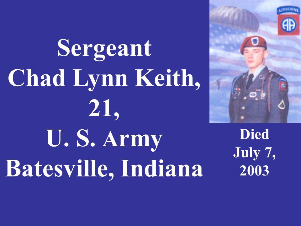 Sergeant Chad Lynn Keith, 21, U. S. A rmy Batesville, Indiana Died July 7, 2003