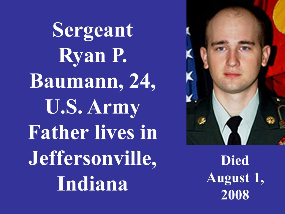 Sergeant Ryan P. Baumann, 24, U.S. Army Father lives in Jeffersonville, Indiana Died August 1, 2008