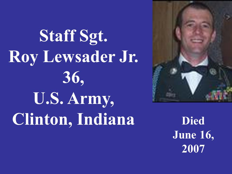 Staff Sgt. Roy Lewsader Jr. 36, U.S. Army, Clinton, Indiana Died June 16, 2007