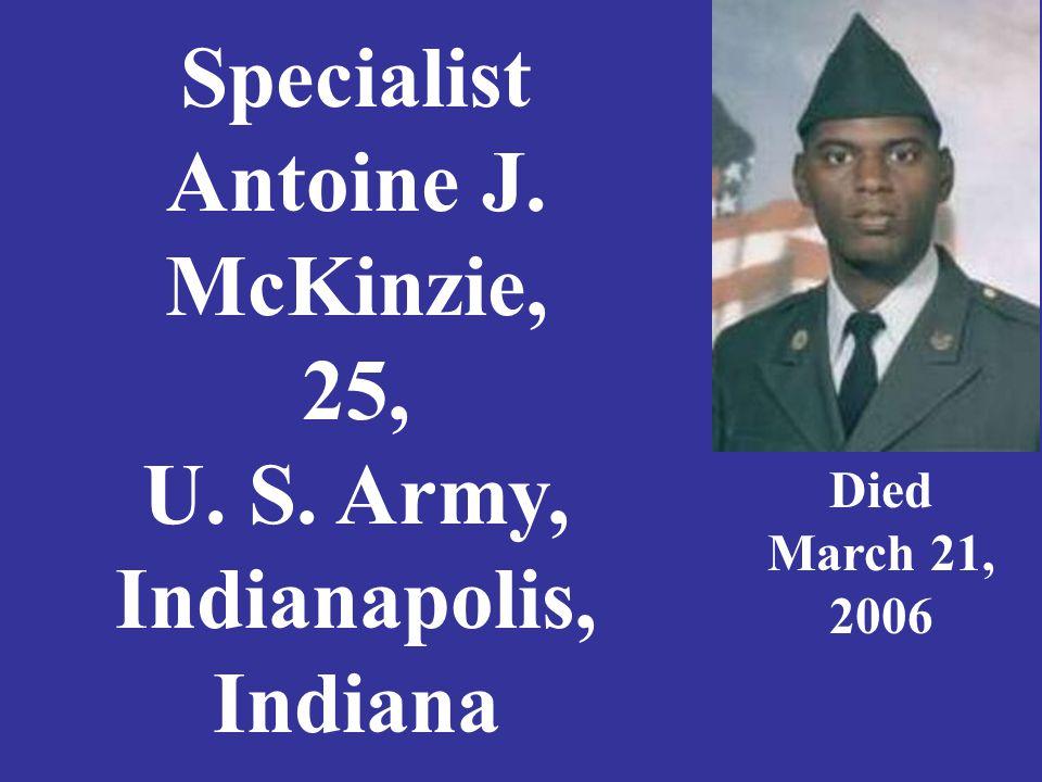 Specialist Antoine J. McKinzie, 25, U. S. Army, Indianapolis, Indiana Died March 21, 2006
