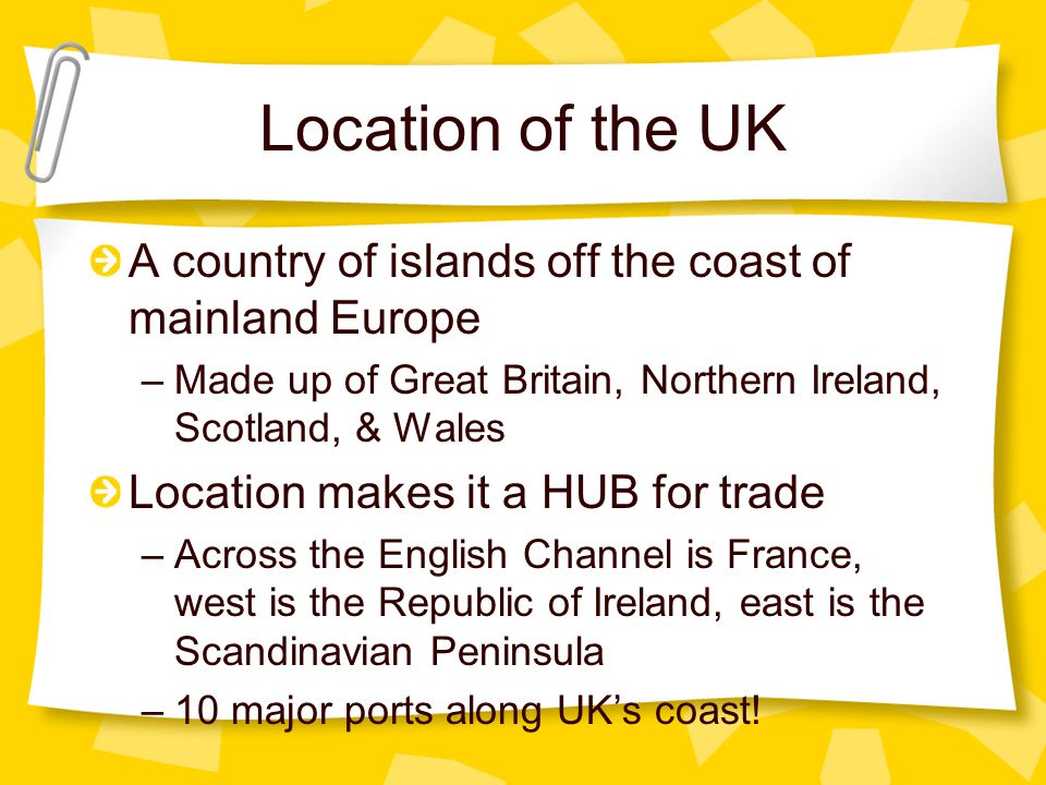 A country of islands off the coast of mainland Europe –Made up of Great Britain, Northern Ireland, Scotland, & Wales Location makes it a HUB for trade