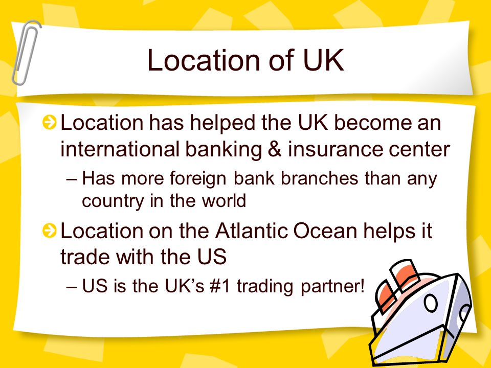 Location of UK Location has helped the UK become an international banking & insurance center –Has more foreign bank branches than any country in the w