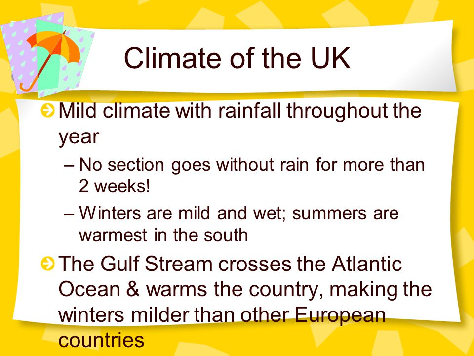 Climate of the UK Mild climate with rainfall throughout the year –No section goes without rain for more than 2 weeks! –Winters are mild and wet; summe