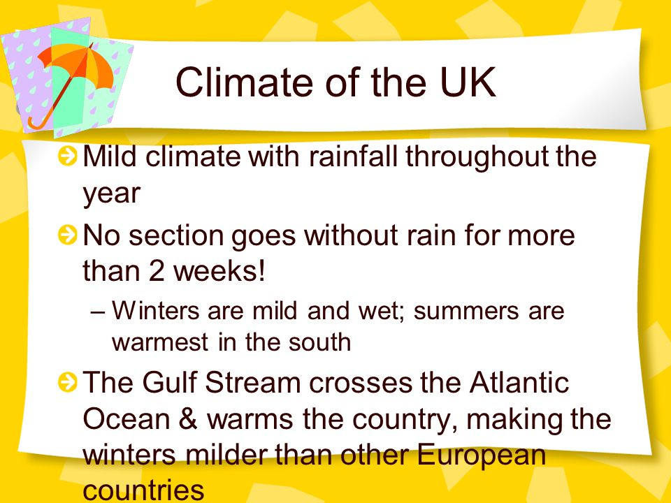 Climate of the UK Mild climate with rainfall throughout the year No section goes without rain for more than 2 weeks! –Winters are mild and wet; summer