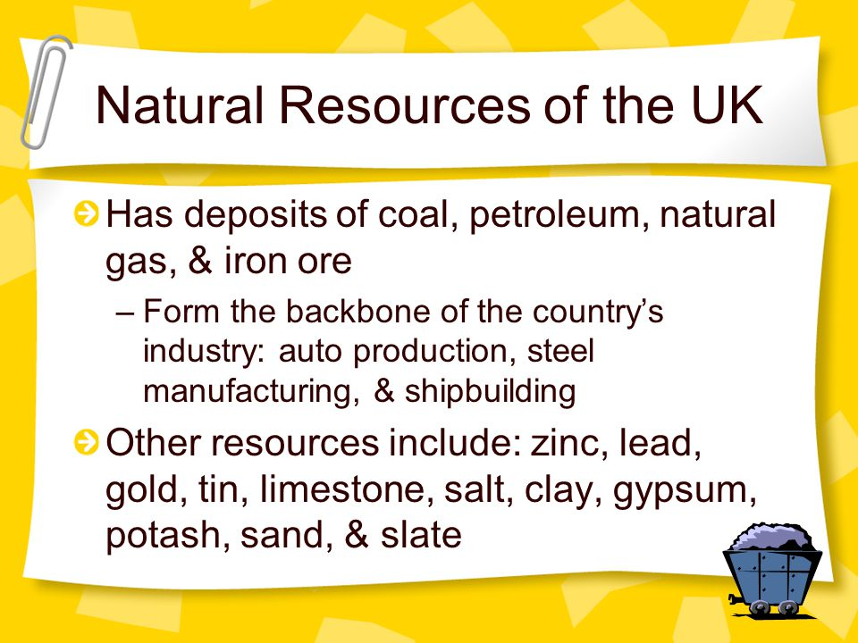 Natural Resources of the UK Has deposits of coal, petroleum, natural gas, & iron ore –Form the backbone of the country's industry: auto production, steel manufacturing, & shipbuilding Other resources include: zinc, lead, gold, tin, limestone, salt, clay, gypsum, potash, sand, & slate