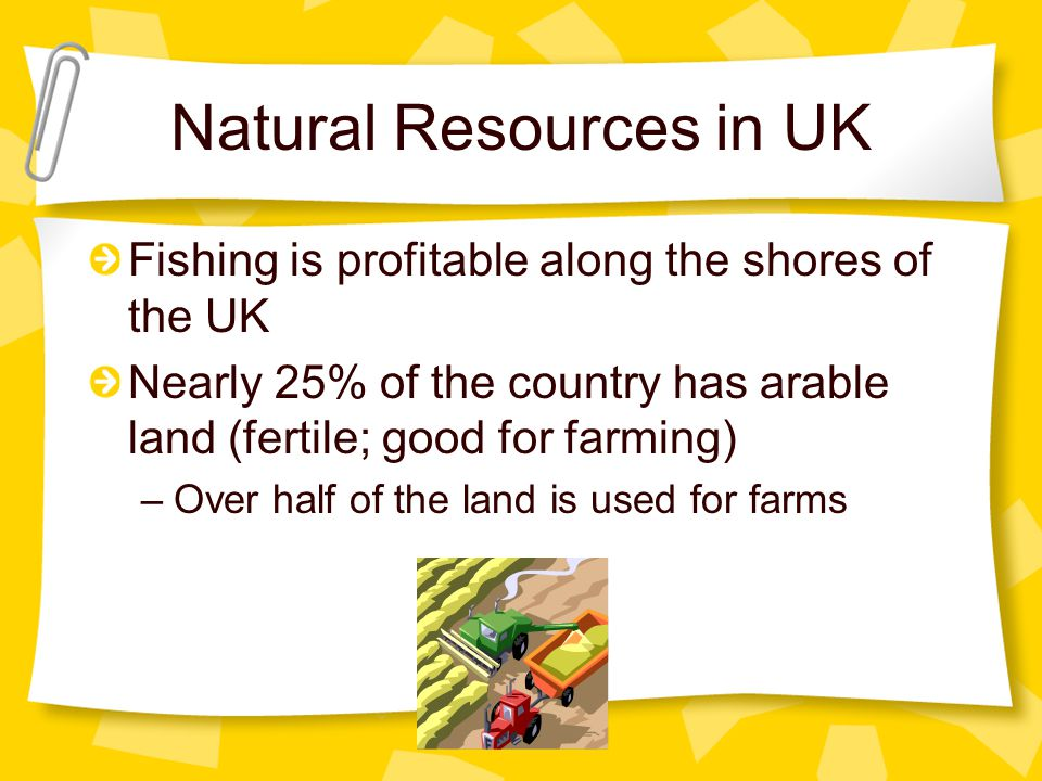Natural Resources in UK Fishing is profitable along the shores of the UK Nearly 25% of the country has arable land (fertile; good for farming) –Over half of the land is used for farms