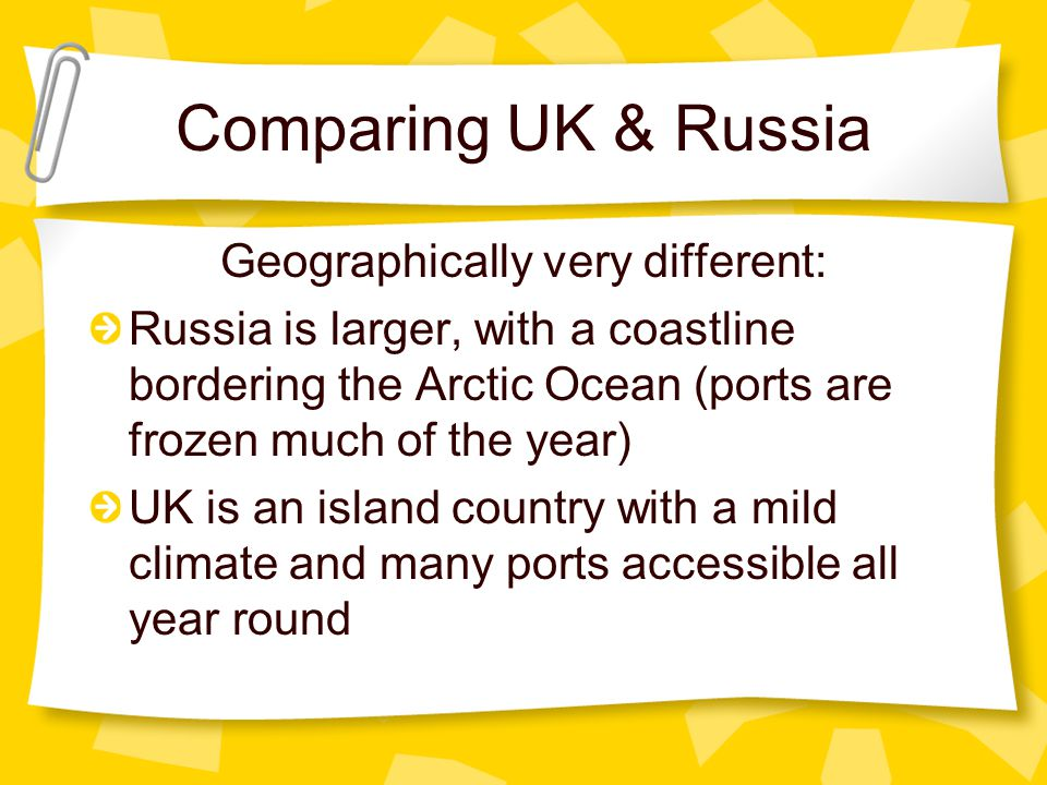 Comparing UK & Russia Geographically very different: Russia is larger, with a coastline bordering the Arctic Ocean (ports are frozen much of the year)