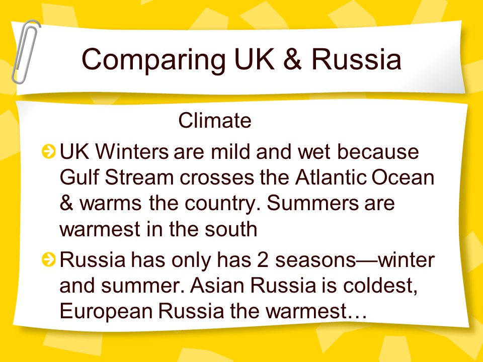 Comparing UK & Russia Climate UK Winters are mild and wet because Gulf Stream crosses the Atlantic Ocean & warms the country. Summers are warmest in t