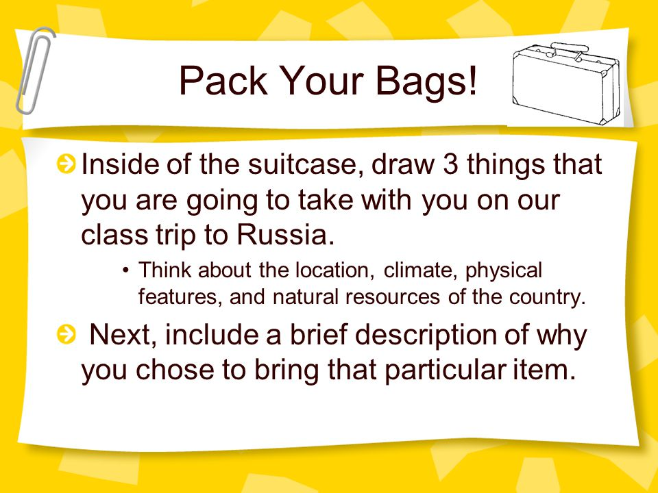 Pack Your Bags! Inside of the suitcase, draw 3 things that you are going to take with you on our class trip to Russia. Think about the location, clima