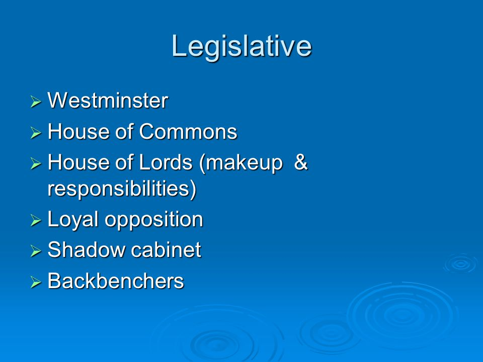 Legislative  Westminster  House of Commons  House of Lords (makeup & responsibilities)  Loyal opposition  Shadow cabinet  Backbenchers