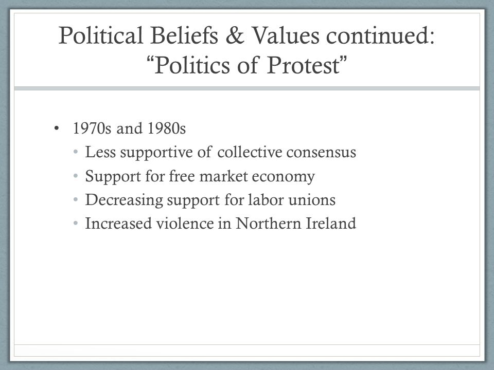 """Political Beliefs & Values continued: """" Politics of Protest """" 1970s and 1980s Less supportive of collective consensus Support for free market economy"""