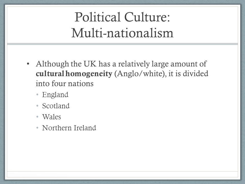 Political Culture: Multi-nationalism Although the UK has a relatively large amount of cultural homogeneity (Anglo/white), it is divided into four nati