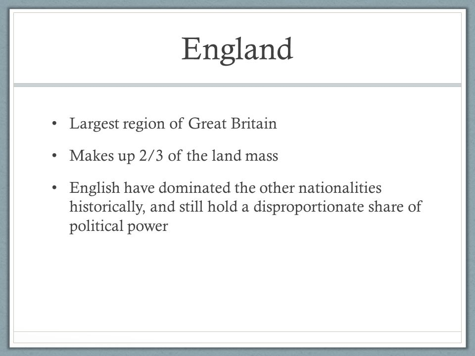 England Largest region of Great Britain Makes up 2/3 of the land mass English have dominated the other nationalities historically, and still hold a di