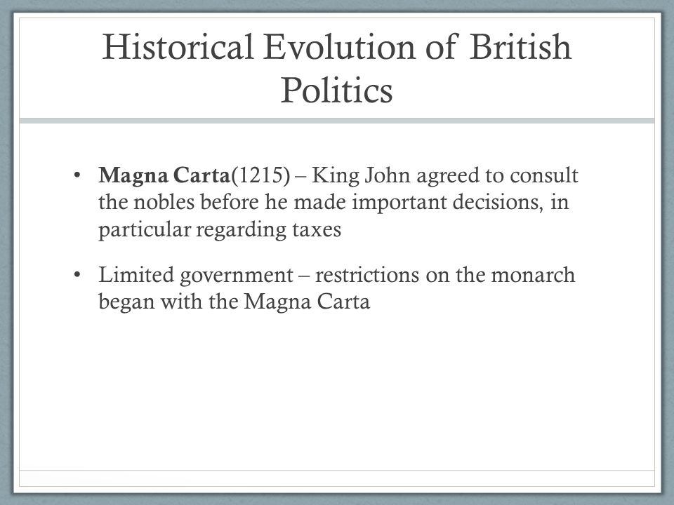 Historical Evolution of British Politics Magna Carta (1215) – King John agreed to consult the nobles before he made important decisions, in particular